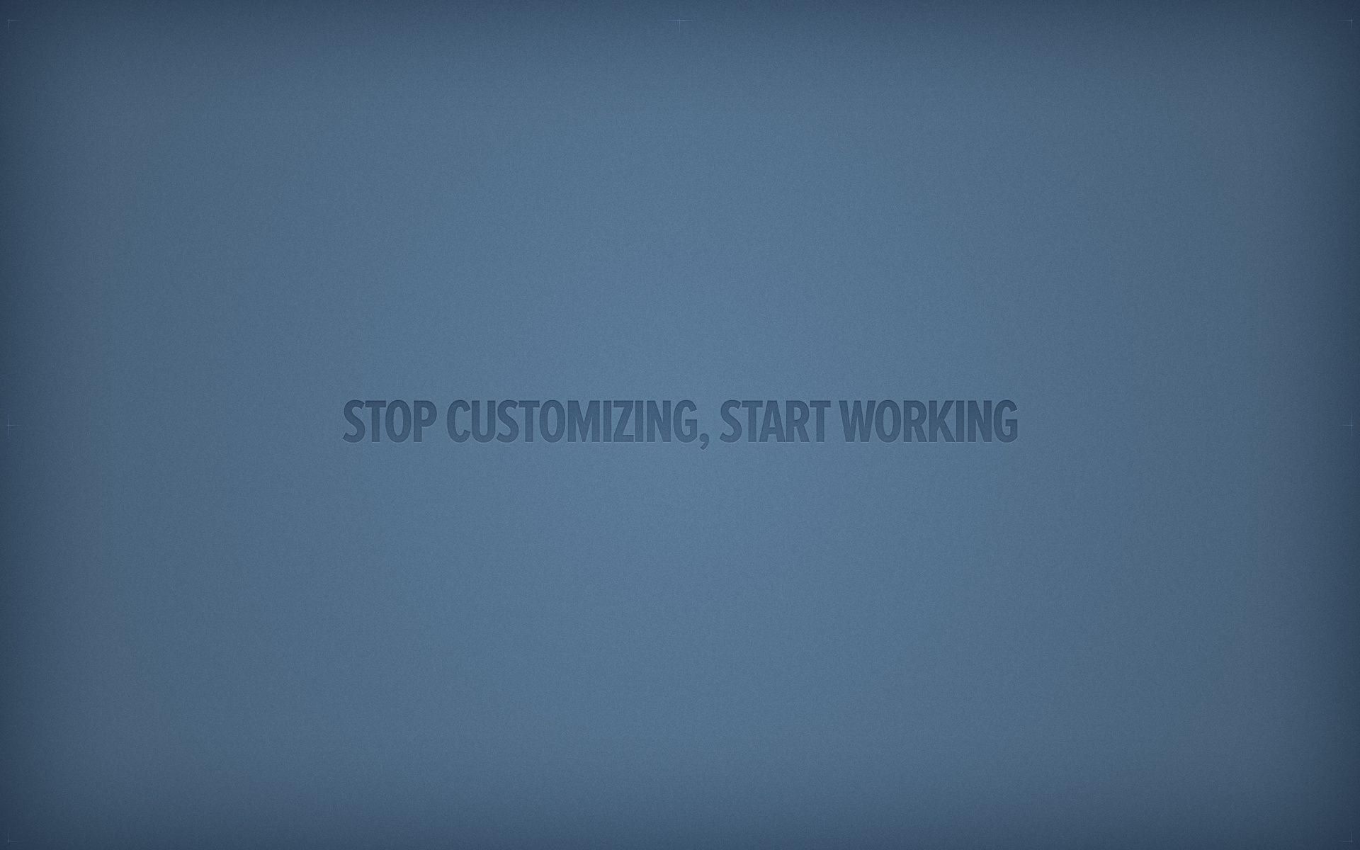 STOP-CUSTOMIZING-START-WORKING